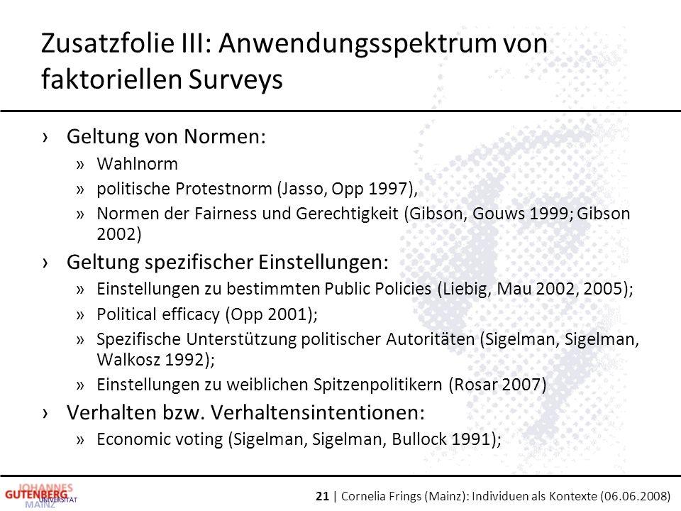 21 | Cornelia Frings (Mainz): Individuen als Kontexte (06.06.2008) Zusatzfolie III: Anwendungsspektrum von faktoriellen Surveys ›Geltung von Normen: »Wahlnorm »politische Protestnorm (Jasso, Opp 1997), »Normen der Fairness und Gerechtigkeit (Gibson, Gouws 1999; Gibson 2002) ›Geltung spezifischer Einstellungen: »Einstellungen zu bestimmten Public Policies (Liebig, Mau 2002, 2005); »Political efficacy (Opp 2001); »Spezifische Unterstützung politischer Autoritäten (Sigelman, Sigelman, Walkosz 1992); »Einstellungen zu weiblichen Spitzenpolitikern (Rosar 2007) ›Verhalten bzw.