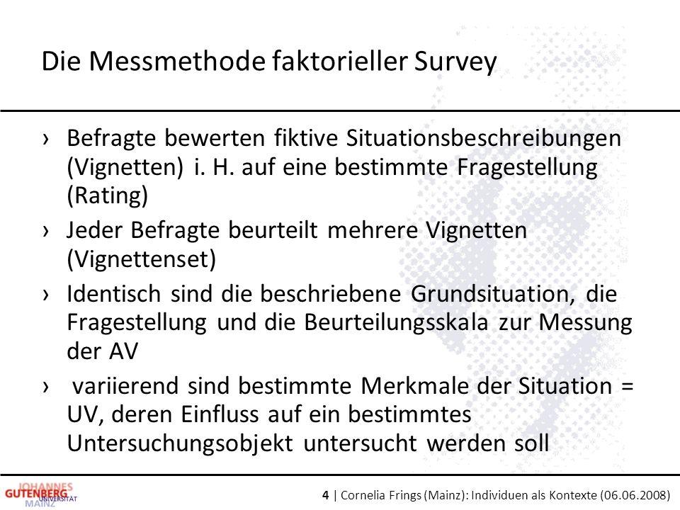 4 | Cornelia Frings (Mainz): Individuen als Kontexte (06.06.2008) Die Messmethode faktorieller Survey ›Befragte bewerten fiktive Situationsbeschreibungen (Vignetten) i.