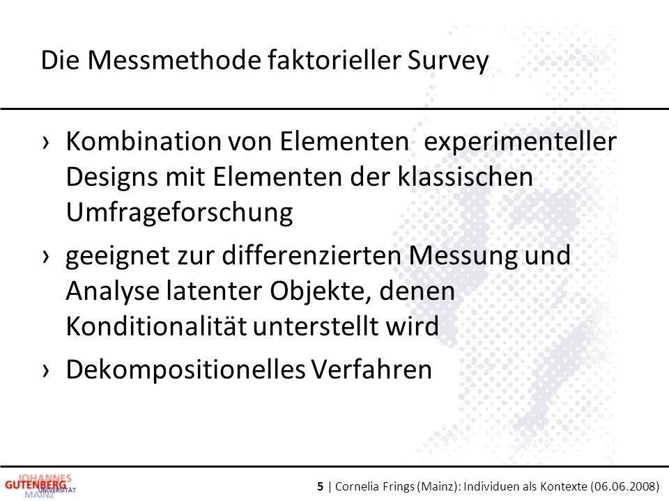 5 | Cornelia Frings (Mainz): Individuen als Kontexte (06.06.2008) Die Messmethode faktorieller Survey ›Kombination von Elementen experimenteller Desig