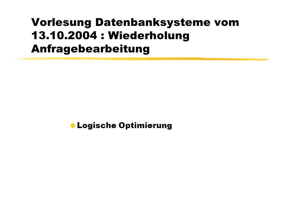Vorlesung Datenbanksysteme vom 13.10.2004 : Wiederholung Anfragebearbeitung  Logische Optimierung