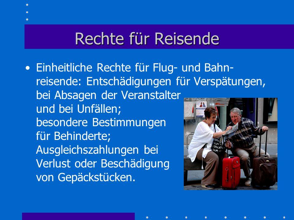 Rechte für Reisende Einheitliche Rechte für Flug- und Bahn- reisende: Entschädigungen für Verspätungen, bei Absagen der Veranstalter und bei Unfällen;