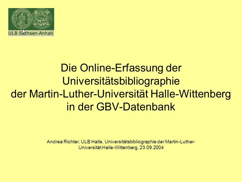 Die Online-Erfassung der Universitätsbibliographie der Martin-Luther-Universität Halle-Wittenberg in der GBV-Datenbank Andrea Richter, ULB Halle, Universitätsbibliographie der Martin-Luther- Universität Halle-Wittenberg, 23.09.2004