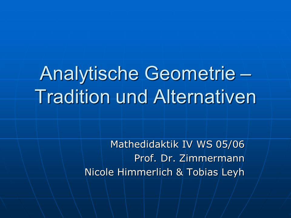 Analytische Geometrie – Tradition und Alternativen Mathedidaktik IV WS 05/06 Prof. Dr. Zimmermann Nicole Himmerlich & Tobias Leyh