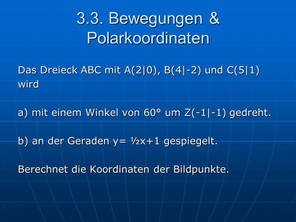 3.3. Bewegungen & Polarkoordinaten Das Dreieck ABC mit A(2|0), B(4|-2) und C(5|1) wird a) mit einem Winkel von 60° um Z(-1|-1) gedreht. b) an der Gera