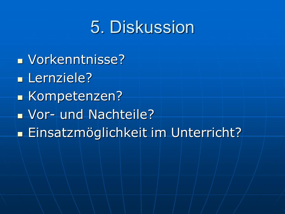 5. Diskussion Vorkenntnisse? Vorkenntnisse? Lernziele? Lernziele? Kompetenzen? Kompetenzen? Vor- und Nachteile? Vor- und Nachteile? Einsatzmöglichkeit