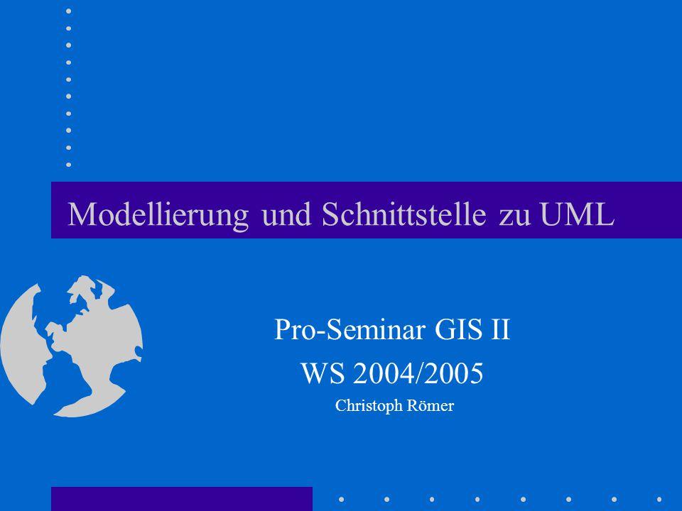 Modellierung und Schnittstelle zu UML Pro-Seminar GIS II WS 2004/2005 Christoph Römer