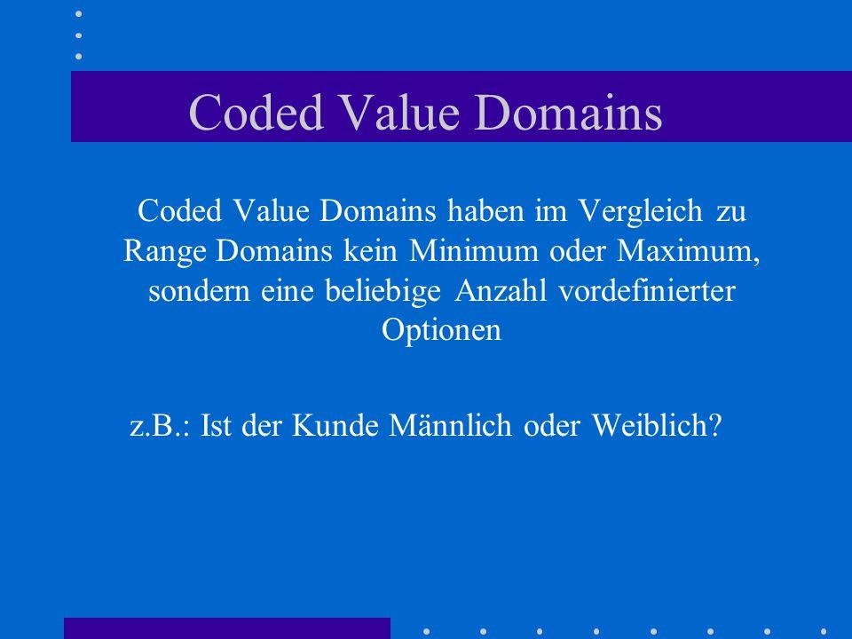 Coded Value Domains Coded Value Domains haben im Vergleich zu Range Domains kein Minimum oder Maximum, sondern eine beliebige Anzahl vordefinierter Optionen z.B.: Ist der Kunde Männlich oder Weiblich