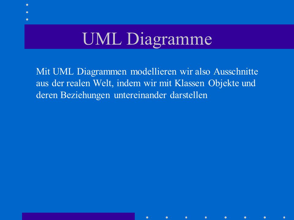 UML Diagramme Mit UML Diagrammen modellieren wir also Ausschnitte aus der realen Welt, indem wir mit Klassen Objekte und deren Beziehungen untereinander darstellen