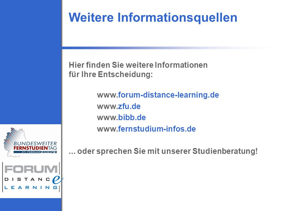 Weitere Informationsquellen Hier finden Sie weitere Informationen für Ihre Entscheidung: www.forum-distance-learning.de www.zfu.de www.bibb.de www.fernstudium-infos.de...