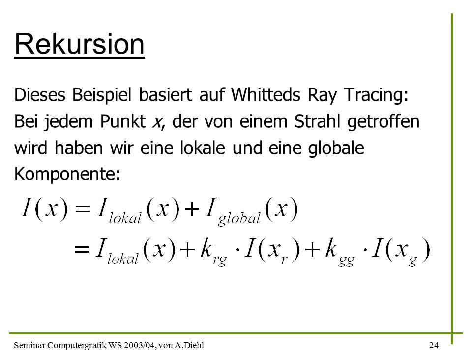 Seminar Computergrafik WS 2003/04, von A.Diehl24 Rekursion Dieses Beispiel basiert auf Whitteds Ray Tracing: Bei jedem Punkt x, der von einem Strahl getroffen wird haben wir eine lokale und eine globale Komponente:
