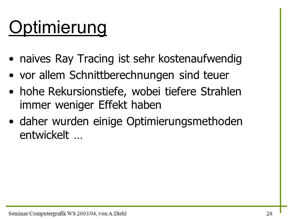 Seminar Computergrafik WS 2003/04, von A.Diehl26 Optimierung naives Ray Tracing ist sehr kostenaufwendig vor allem Schnittberechnungen sind teuer hohe Rekursionstiefe, wobei tiefere Strahlen immer weniger Effekt haben daher wurden einige Optimierungsmethoden entwickelt …