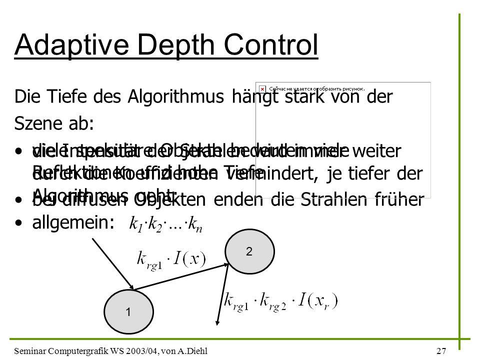 Seminar Computergrafik WS 2003/04, von A.Diehl27 Adaptive Depth Control Die Tiefe des Algorithmus hängt stark von der Szene ab: viele spekulare Objekte bedeuten viele Reflektionen und hohe Tiefe bei diffusen Objekten enden die Strahlen früher die Intensität der Strahlen wird immer weiter durch die Koeffizienten vermindert, je tiefer der Algorithmus geht: allgemein: k 1 ·k 2 ·…·k n 1 2