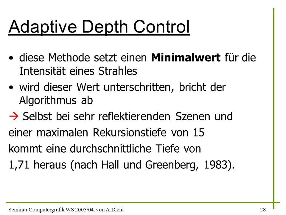 Seminar Computergrafik WS 2003/04, von A.Diehl28 Adaptive Depth Control diese Methode setzt einen Minimalwert für die Intensität eines Strahles wird dieser Wert unterschritten, bricht der Algorithmus ab  Selbst bei sehr reflektierenden Szenen und einer maximalen Rekursionstiefe von 15 kommt eine durchschnittliche Tiefe von 1,71 heraus (nach Hall und Greenberg, 1983).