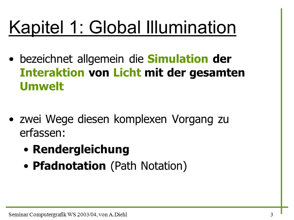 Seminar Computergrafik WS 2003/04, von A.Diehl3 Kapitel 1: Global Illumination bezeichnet allgemein die Simulation der Interaktion von Licht mit der gesamten Umwelt zwei Wege diesen komplexen Vorgang zu erfassen: Rendergleichung Pfadnotation (Path Notation)