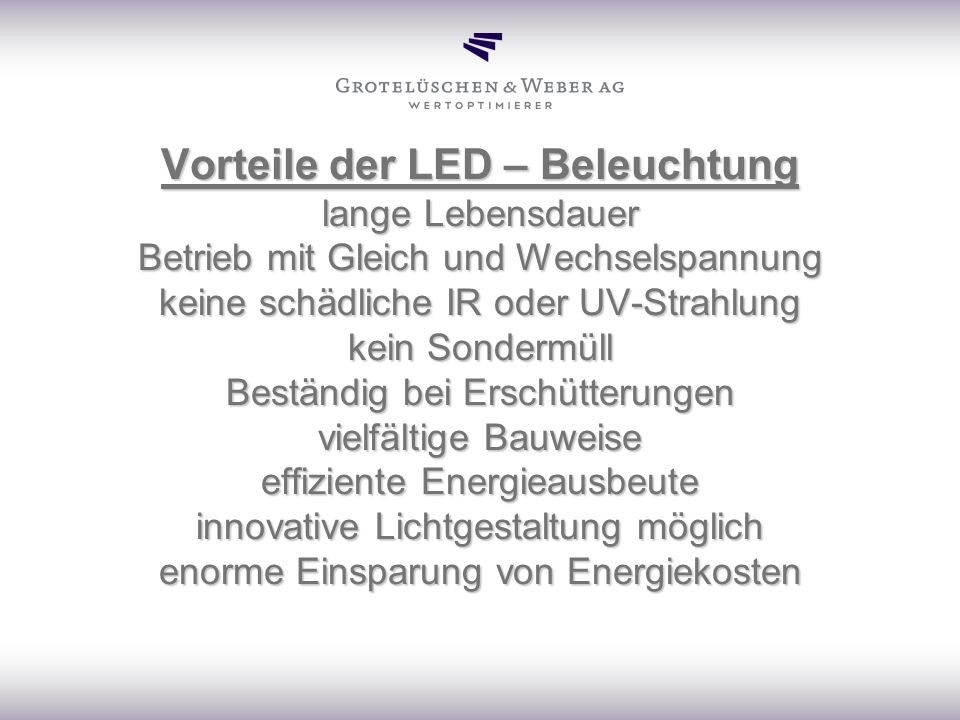 Vorteile der LED – Beleuchtung lange Lebensdauer Betrieb mit Gleich und Wechselspannung keine schädliche IR oder UV-Strahlung kein Sondermüll Beständi