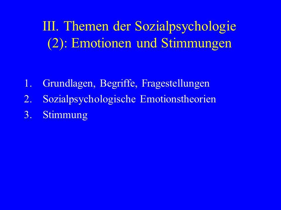 III. Themen der Sozialpsychologie (2): Emotionen und Stimmungen 1.Grundlagen, Begriffe, Fragestellungen 2.Sozialpsychologische Emotionstheorien 3.Stim