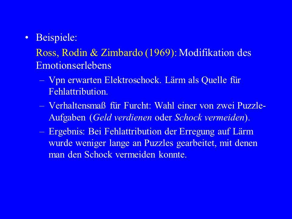 Beispiele: Ross, Rodin & Zimbardo (1969): Modifikation des Emotionserlebens –Vpn erwarten Elektroschock. Lärm als Quelle für Fehlattribution. –Verhalt
