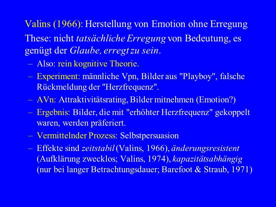 Valins (1966): Herstellung von Emotion ohne Erregung These: nicht tatsächliche Erregung von Bedeutung, es genügt der Glaube, erregt zu sein. –Also: re