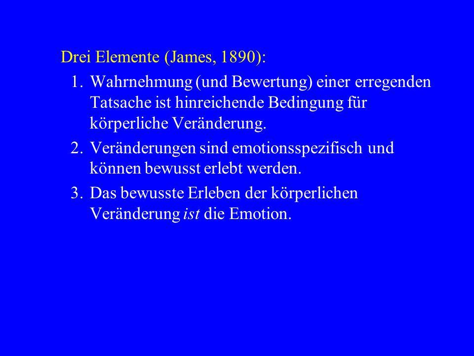 Drei Elemente (James, 1890): 1.Wahrnehmung (und Bewertung) einer erregenden Tatsache ist hinreichende Bedingung für körperliche Veränderung. 2.Verände