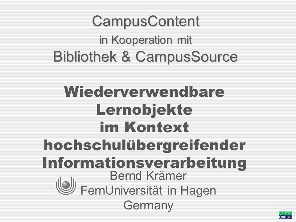 CampusContent in Kooperation mit Bibliothek & CampusSource Wiederverwendbare Lernobjekte im Kontext hochschulübergreifender Informationsverarbeitung Bernd Krämer FernUniversität in Hagen Germany