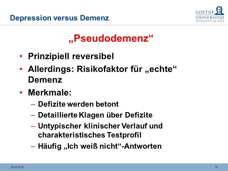 """1525.06.2015 Depression versus Demenz Prinzipiell reversibel Allerdings: Risikofaktor für """"echte"""" Demenz Merkmale: –Defizite werden betont –Detaillier"""