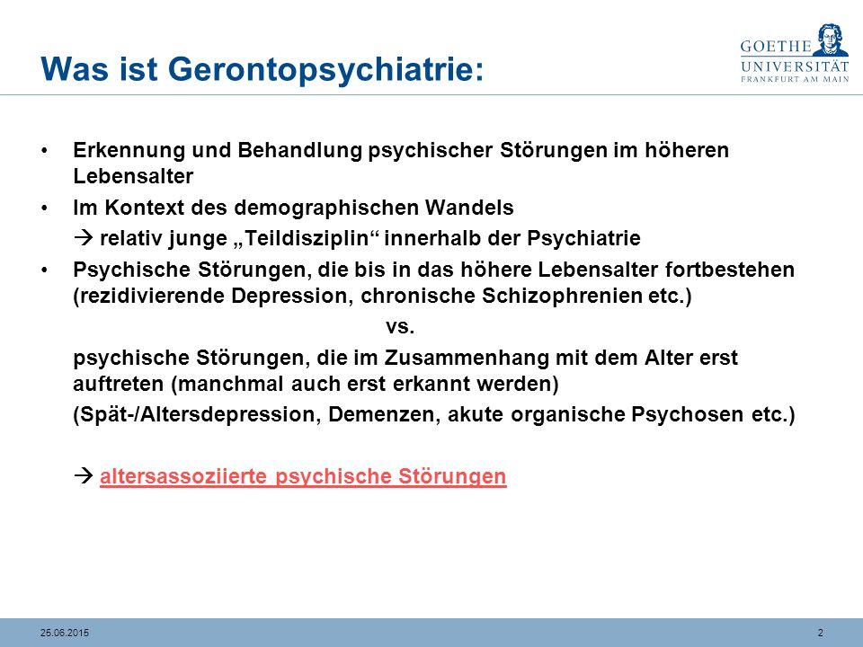 225.06.2015 Was ist Gerontopsychiatrie: Erkennung und Behandlung psychischer Störungen im höheren Lebensalter Im Kontext des demographischen Wandels 