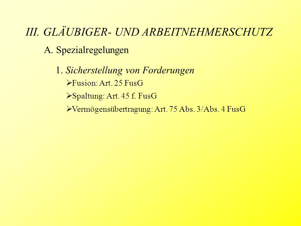 III. GLÄUBIGER- UND ARBEITNEHMERSCHUTZ A. Spezialregelungen 1. Sicherstellung von Forderungen  Fusion: Art. 25 FusG  Spaltung: Art. 45 f. FusG  Ver