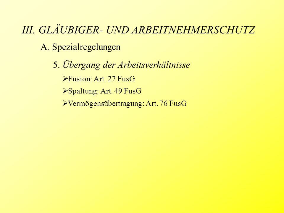 III. GLÄUBIGER- UND ARBEITNEHMERSCHUTZ 5. Übergang der Arbeitsverhältnisse  Fusion: Art. 27 FusG  Spaltung: Art. 49 FusG  Vermögensübertragung: Art