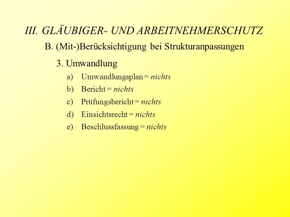 III. GLÄUBIGER- UND ARBEITNEHMERSCHUTZ B. (Mit-)Berücksichtigung bei Strukturanpassungen 3. Umwandlung a)Umwandlungsplan = nichts b)Bericht = nichts c