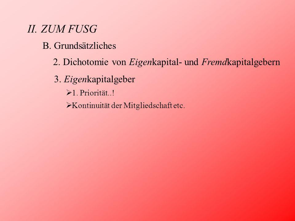 II. ZUM FUSG B. Grundsätzliches 2. Dichotomie von Eigenkapital- und Fremdkapitalgebern 3. Eigenkapitalgeber  1. Priorität..!  Kontinuität der Mitgli
