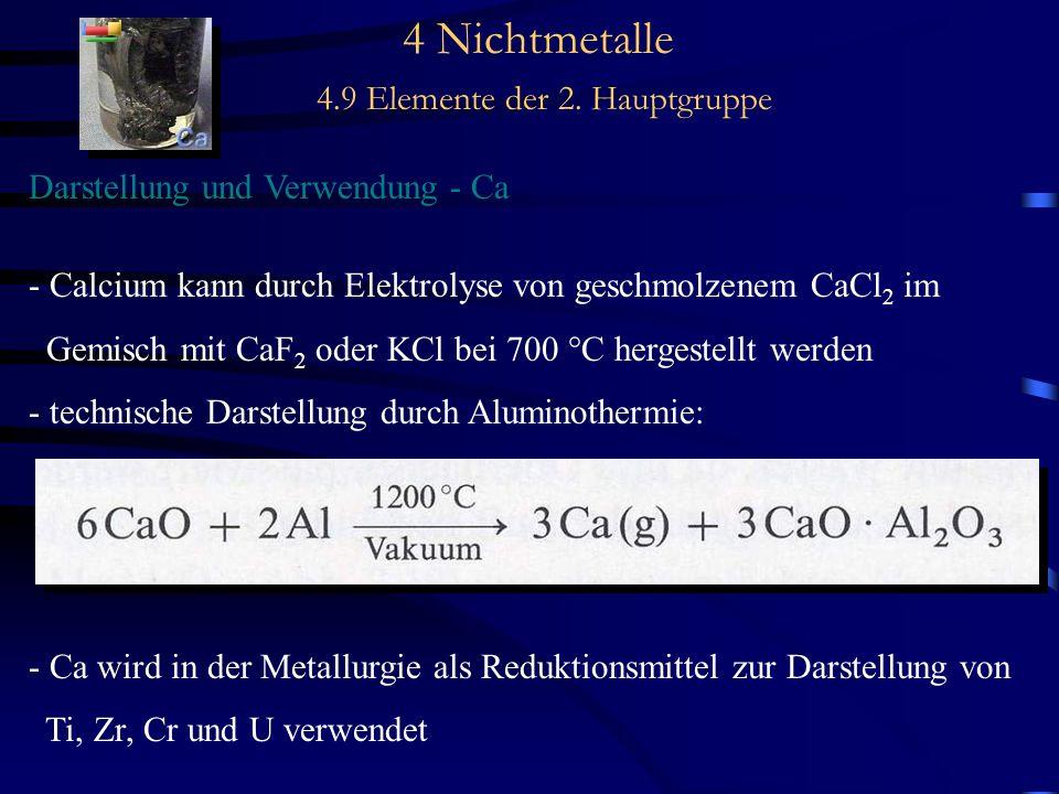 4 Nichtmetalle 4.9 Elemente der 2. Hauptgruppe Darstellung und Verwendung - Ca - Calcium kann durch Elektrolyse von geschmolzenem CaCl 2 im Gemisch mi