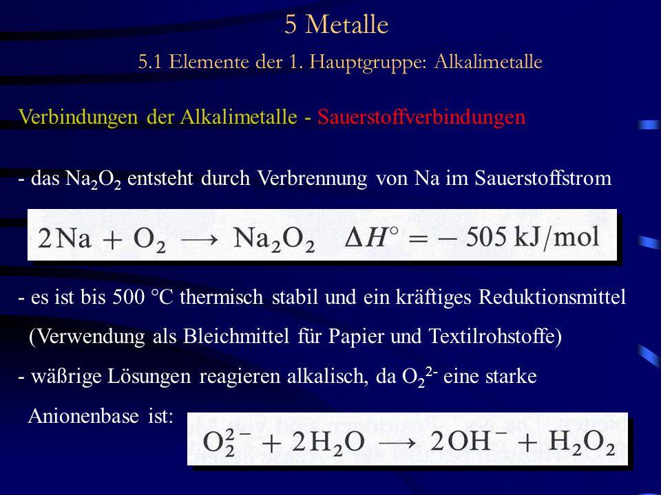 5 Metalle 5.1 Elemente der 1. Hauptgruppe: Alkalimetalle Verbindungen der Alkalimetalle - Sauerstoffverbindungen - das Na 2 O 2 entsteht durch Verbren