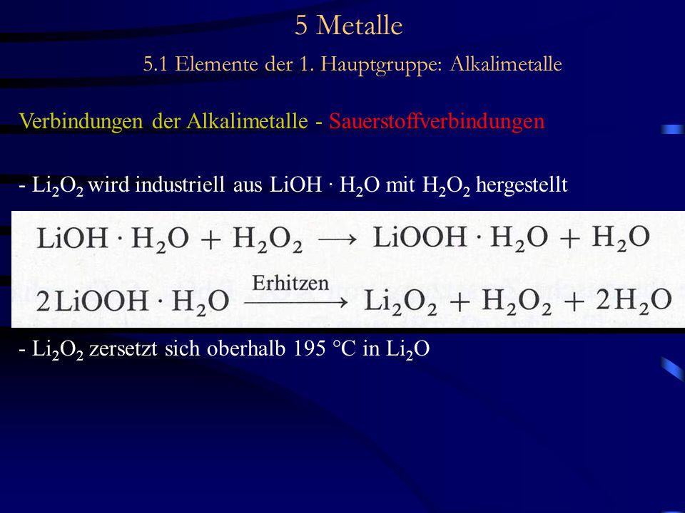 5 Metalle 5.1 Elemente der 1. Hauptgruppe: Alkalimetalle Verbindungen der Alkalimetalle - Sauerstoffverbindungen - Li 2 O 2 wird industriell aus LiOH