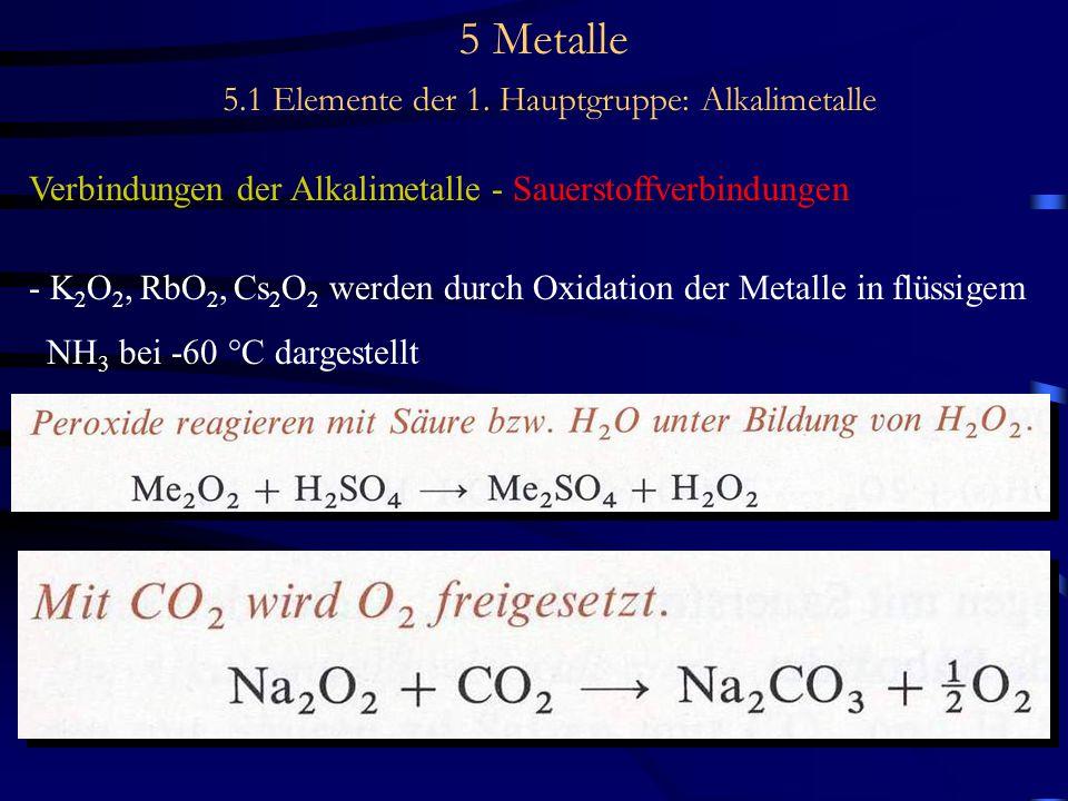 5 Metalle 5.1 Elemente der 1. Hauptgruppe: Alkalimetalle Verbindungen der Alkalimetalle - Sauerstoffverbindungen - K 2 O 2, RbO 2, Cs 2 O 2 werden dur