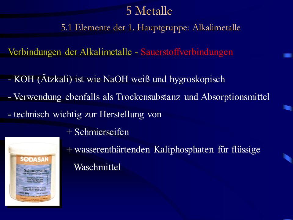 5 Metalle 5.1 Elemente der 1. Hauptgruppe: Alkalimetalle Verbindungen der Alkalimetalle - Sauerstoffverbindungen - KOH (Ätzkali) ist wie NaOH weiß und