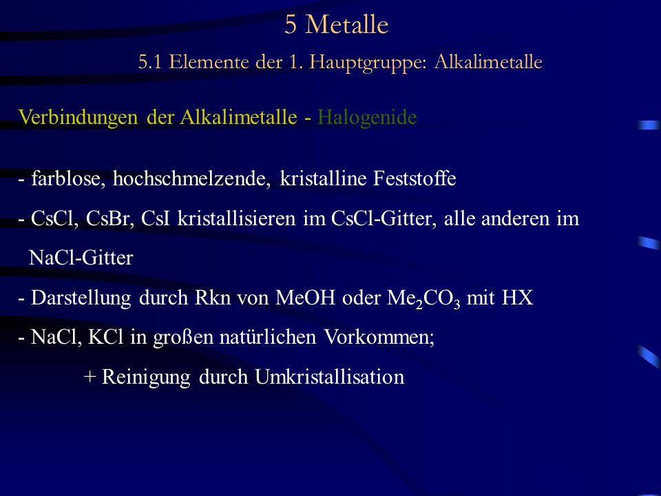 5 Metalle 5.1 Elemente der 1. Hauptgruppe: Alkalimetalle Verbindungen der Alkalimetalle - Halogenide - farblose, hochschmelzende, kristalline Feststof