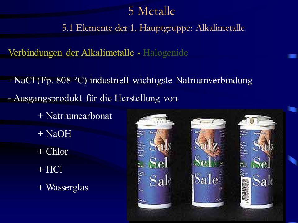 5 Metalle 5.1 Elemente der 1. Hauptgruppe: Alkalimetalle Verbindungen der Alkalimetalle - Halogenide - NaCl (Fp. 808 °C) industriell wichtigste Natriu