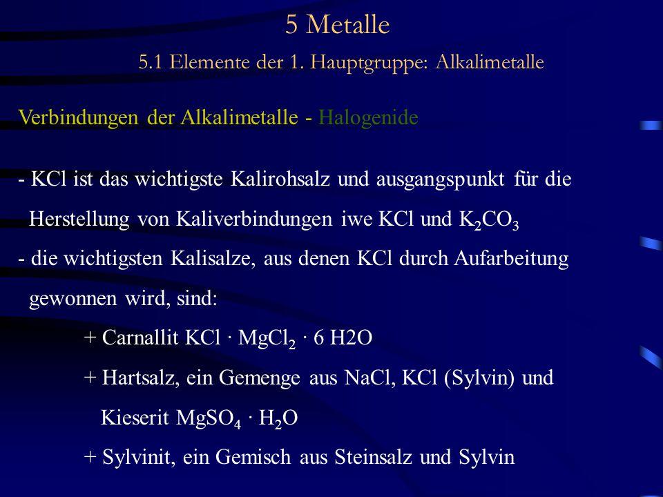 5 Metalle 5.1 Elemente der 1. Hauptgruppe: Alkalimetalle Verbindungen der Alkalimetalle - Halogenide - KCl ist das wichtigste Kalirohsalz und ausgangs