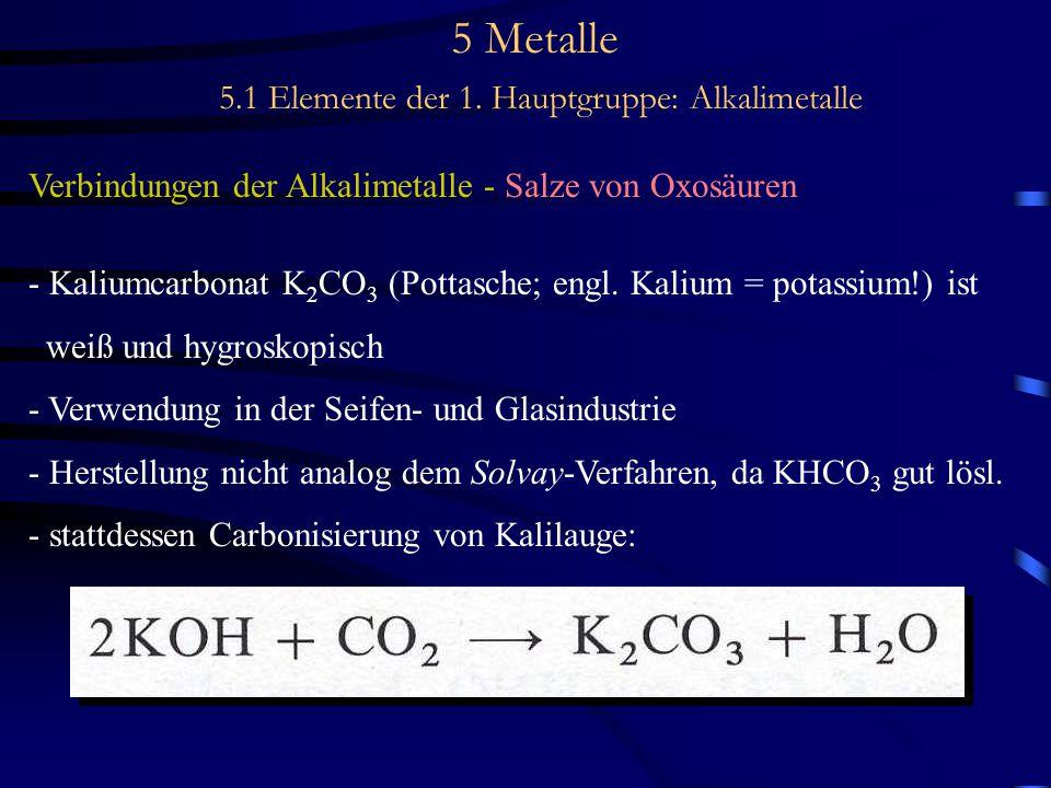5 Metalle 5.1 Elemente der 1. Hauptgruppe: Alkalimetalle Verbindungen der Alkalimetalle - Salze von Oxosäuren - Kaliumcarbonat K 2 CO 3 (Pottasche; en