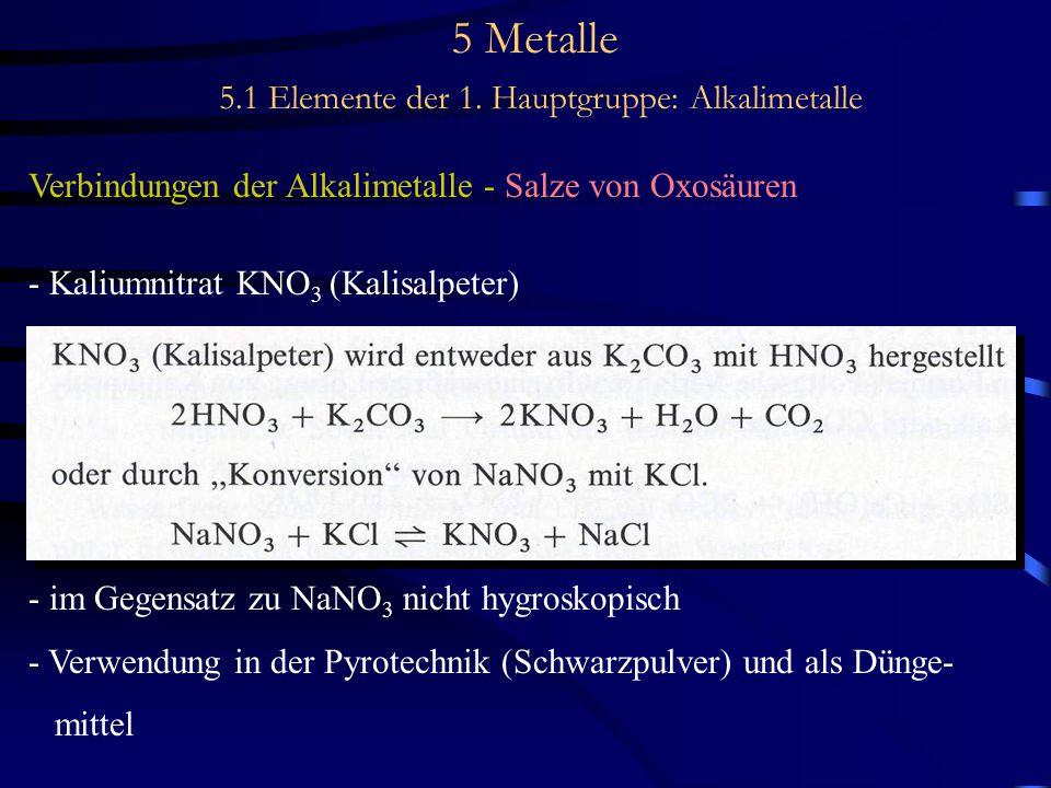 5 Metalle 5.1 Elemente der 1. Hauptgruppe: Alkalimetalle Verbindungen der Alkalimetalle - Salze von Oxosäuren - Kaliumnitrat KNO 3 (Kalisalpeter) - im