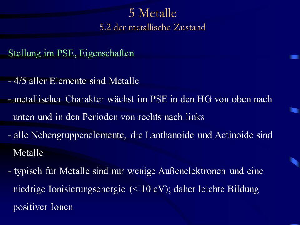5 Metalle 5.2 der metallische Zustand Stellung im PSE, Eigenschaften - 4/5 aller Elemente sind Metalle - metallischer Charakter wächst im PSE in den H
