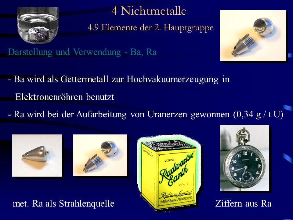 4 Nichtmetalle 4.9 Elemente der 2. Hauptgruppe Darstellung und Verwendung - Ba, Ra - Ba wird als Gettermetall zur Hochvakuumerzeugung in Elektronenröh