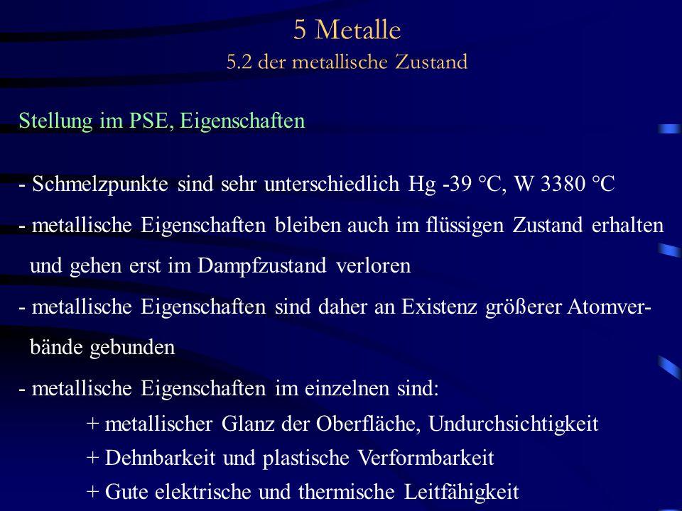 5 Metalle 5.2 der metallische Zustand Stellung im PSE, Eigenschaften - Schmelzpunkte sind sehr unterschiedlich Hg -39 °C, W 3380 °C - metallische Eige