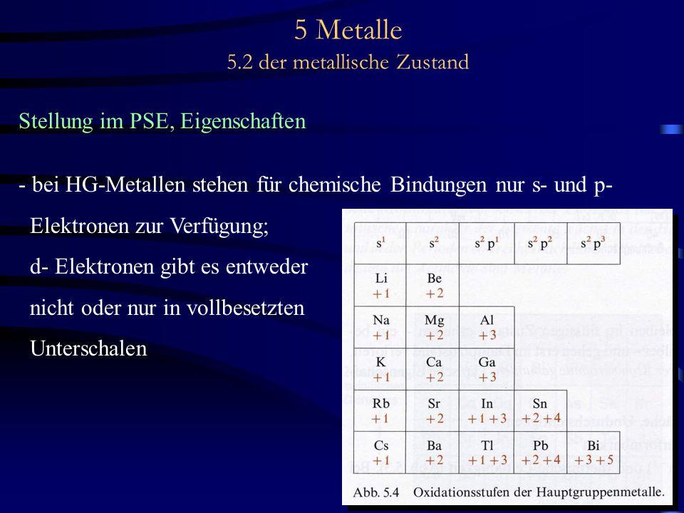 5 Metalle 5.2 der metallische Zustand Stellung im PSE, Eigenschaften - bei HG-Metallen stehen für chemische Bindungen nur s- und p- Elektronen zur Ver