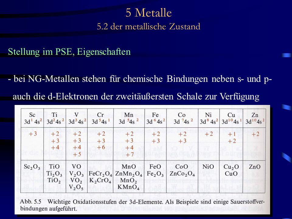 5 Metalle 5.2 der metallische Zustand Stellung im PSE, Eigenschaften - bei NG-Metallen stehen für chemische Bindungen neben s- und p- auch die d-Elekt