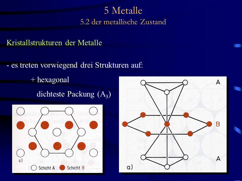 5 Metalle 5.2 der metallische Zustand Kristallstrukturen der Metalle - es treten vorwiegend drei Strukturen auf: + hexagonal dichteste Packung (A 3 )