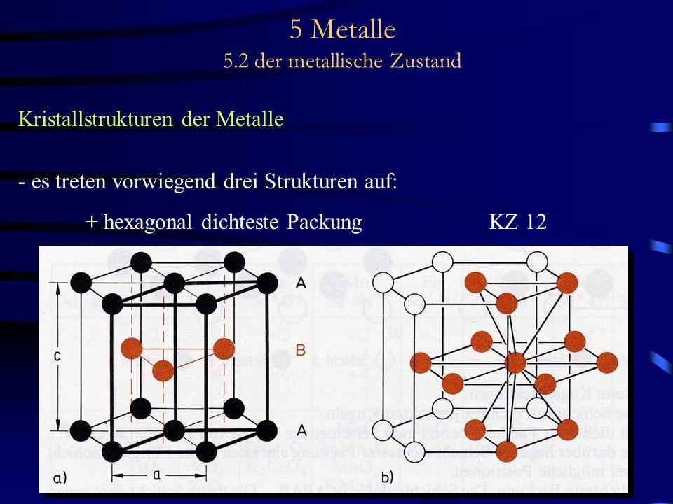 5 Metalle 5.2 der metallische Zustand Kristallstrukturen der Metalle - es treten vorwiegend drei Strukturen auf: + hexagonal dichteste Packung KZ 12