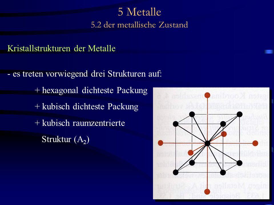 5 Metalle 5.2 der metallische Zustand Kristallstrukturen der Metalle - es treten vorwiegend drei Strukturen auf: + hexagonal dichteste Packung + kubis