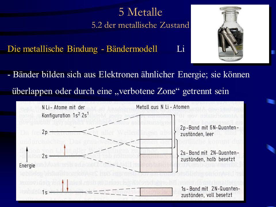 5 Metalle 5.2 der metallische Zustand Die metallische Bindung - Bändermodell Li - Bänder bilden sich aus Elektronen ähnlicher Energie; sie können über