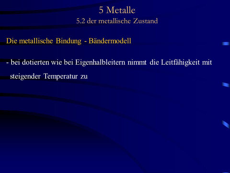 5 Metalle 5.2 der metallische Zustand Die metallische Bindung - Bändermodell - bei dotierten wie bei Eigenhalbleitern nimmt die Leitfähigkeit mit stei